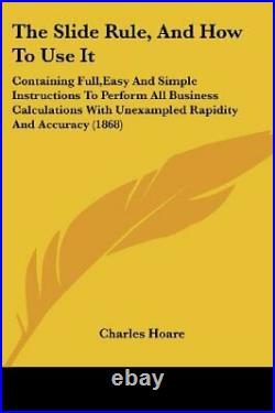 SLIDE RULE, AND HOW TO USE IT CONTAINING FULL, EASY AND By Charles Hoare NEW