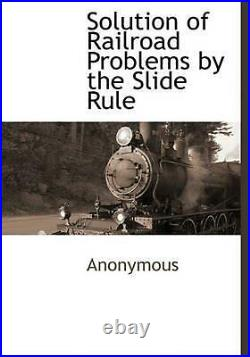 Solution of Railroad Problems by the Slide Rule by. Anonymous (English) Hardcov