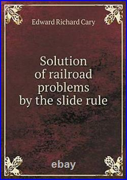 Solution of railroad problems by the slide rule. Cary, Richard 9785518790773. #=