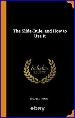 The Slide-Rule, and How to Use It