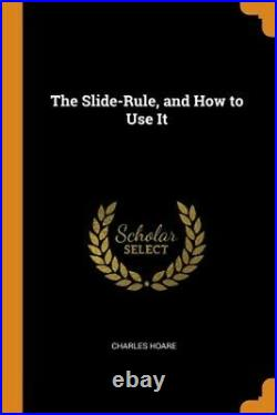 The Slide-Rule, and How to Use It (Paperback or Softback)